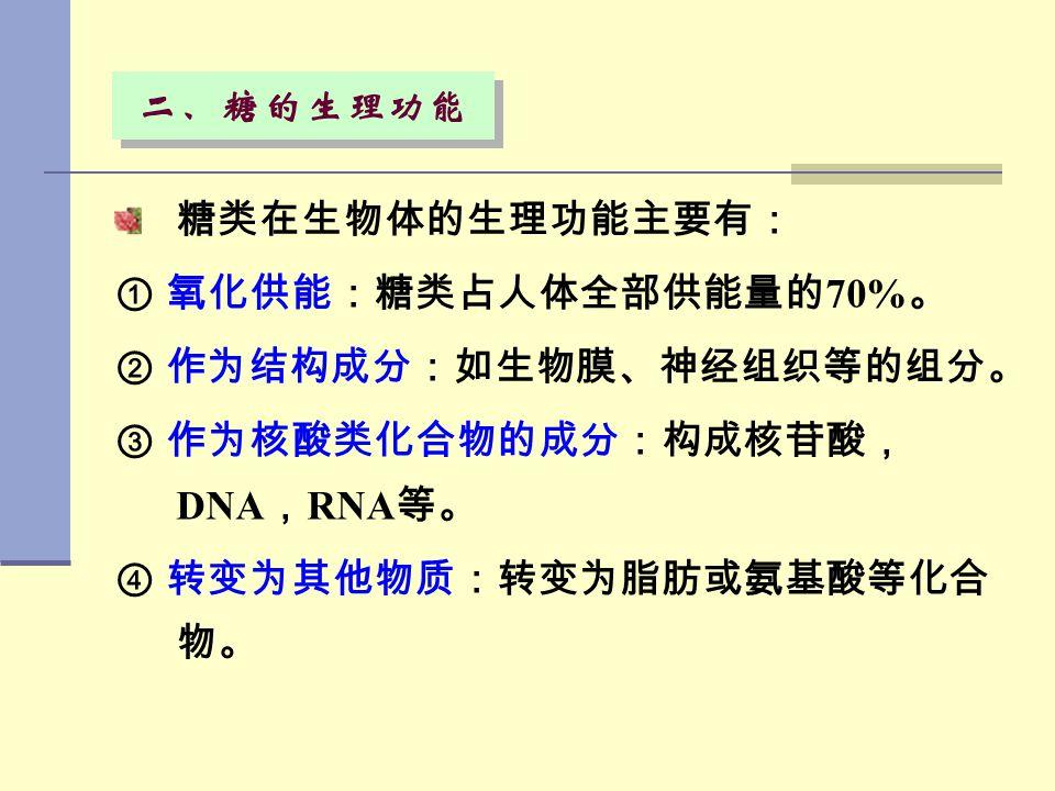 二、糖的生理功能 糖类在生物体的生理功能主要有: ① 氧化供能:糖类占人体全部供能量的70%。 ② 作为结构成分:如生物膜、神经组织等的组分。 ③ 作为核酸类化合物的成分:构成核苷酸,DNA,RNA等。