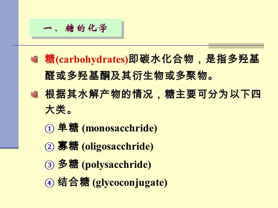 一、糖的化学 糖(carbohydrates)即碳水化合物,是指多羟基醛或多羟基酮及其衍生物或多聚物。 根据其水解产物的情况,糖主要可分为以下四大类。 单糖 (monosacchride) 寡糖 (oligosacchride)