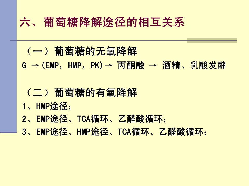六、葡萄糖降解途径的相互关系 (一)葡萄糖的无氧降解 (二)葡萄糖的有氧降解 G →(EMP,HMP,PK)→ 丙酮酸 → 酒精、乳酸发酵