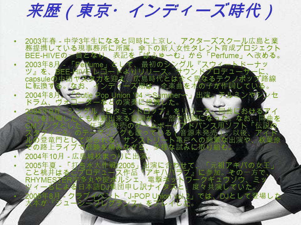 来歴(東京・インディーズ時代) 2003年春 - 中学3年生になると同時に上京し、アクターズスクール広島と業務提携している現事務所に所属。傘下の新人女性タレント育成プロジェクトBEE-HIVEの一員となり、表記を「ぱふゅ〜む」から「Perfume」へ改める。