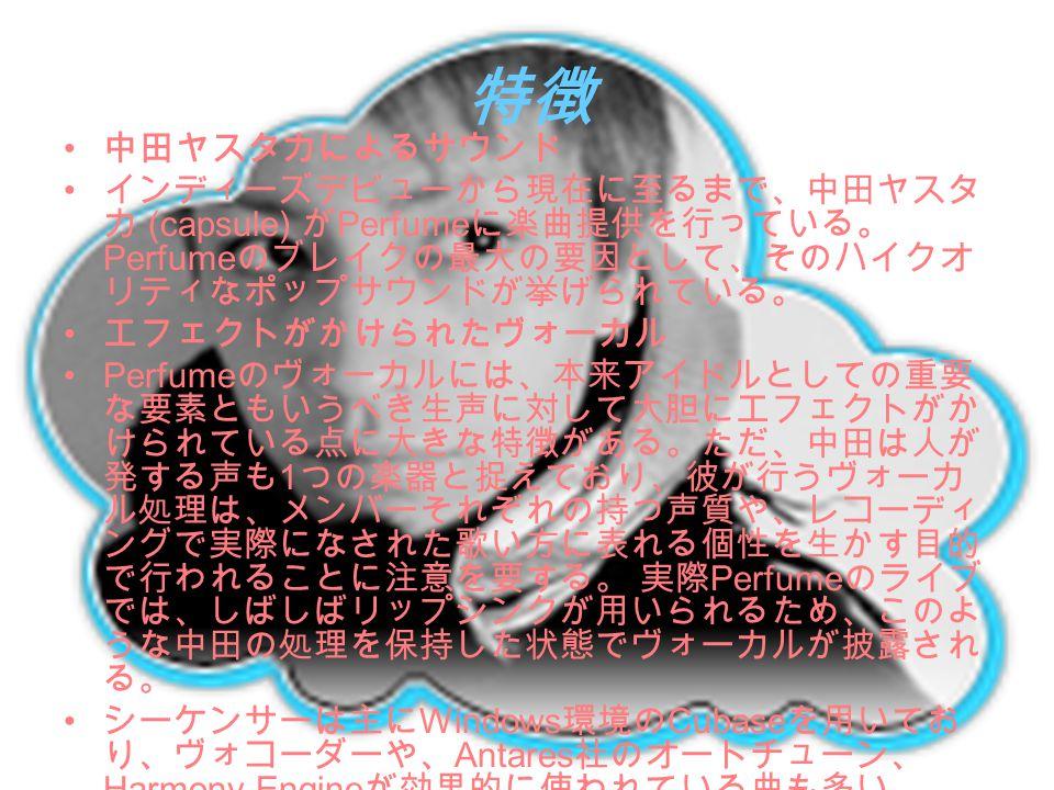 特徴 中田ヤスタカによるサウンド. インディーズデビューから現在に至るまで、中田ヤスタカ (capsule) がPerfumeに楽曲提供を行っている。Perfumeのブレイクの最大の要因として、そのハイクオリティなポップサウンドが挙げられている。