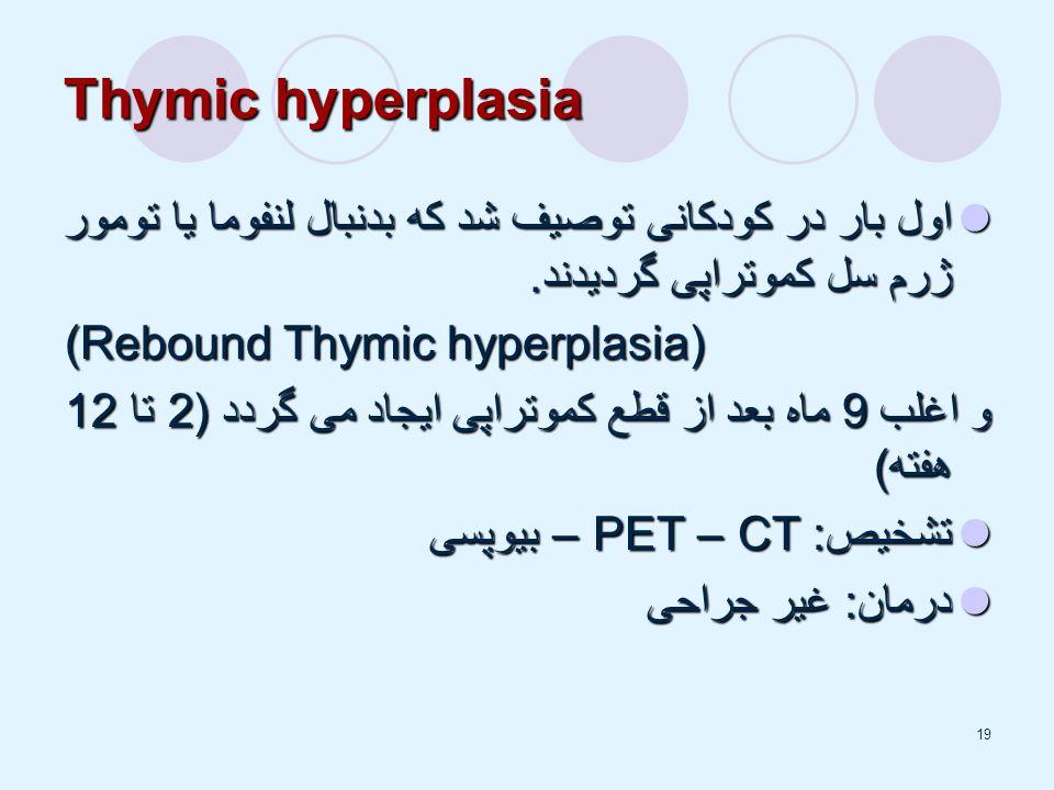 Thymic hyperplasia اول بار در کودکانی توصیف شد که بدنبال لنفوما یا تومور ژرم سل کموتراپی گردیدند. (Rebound Thymic hyperplasia)