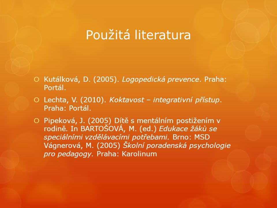 Použitá literatura Kutálková, D. (2005). Logopedická prevence. Praha: Portál. Lechta, V. (2010). Koktavost – integrativní přístup. Praha: Portál.