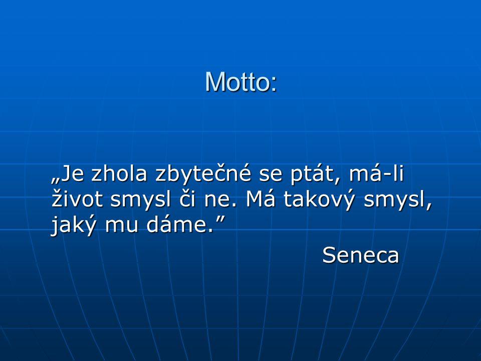 """Motto: """"Je zhola zbytečné se ptát, má-li život smysl či ne. Má takový smysl, jaký mu dáme. Seneca"""