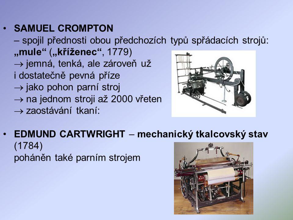 """SAMUEL CROMPTON – spojil přednosti obou předchozích typů spřádacích strojů: """"mule (""""kříženec , 1779)  jemná, tenká, ale zároveň už i dostatečně pevná příze  jako pohon parní stroj  na jednom stroji až 2000 vřeten  zaostávání tkaní:"""