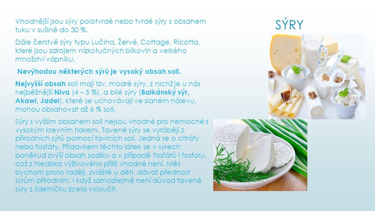 Vhodnější jsou sýry polotvrdé nebo tvrdé sýry s obsahem tuku v sušině do 30 %. Dále čerstvé sýry typu Lučina, Žervé, Cottage, Ricotta, které jsou zdrojem nízkotučných bílkovin a velkého množství vápníku. Nevýhodou některých sýrů je vysoký obsah soli. Nejvyšší obsah soli mají tzv. modré sýry, z nichž je u nás nejběžnější Niva (4 – 5 %), a bílé sýry (Balkánský sýr, Akawi, Jadel), které se uchovávají ve slaném nálevu, mohou obsahovat až 6 % soli. Sýry s vyšším obsahem soli nejsou vhodné pro nemocné s vysokým krevním tlakem. Tavené sýry se vyrábějí z přírodních sýrů pomocí tavicích solí. Jedná se o citráty nebo fosfáty. Přídavkem těchto látek se v sýrech poněkud zvýší obsah sodíku a v případě fosfátů i fosforu, což z hlediska výživového příliš vhodné není. Měli bychom proto raději, zvláště u dětí, dávat přednost sýrům přírodním, i když samozřejmě není důvod tavené sýry z jídelníčku zcela vyloučit.