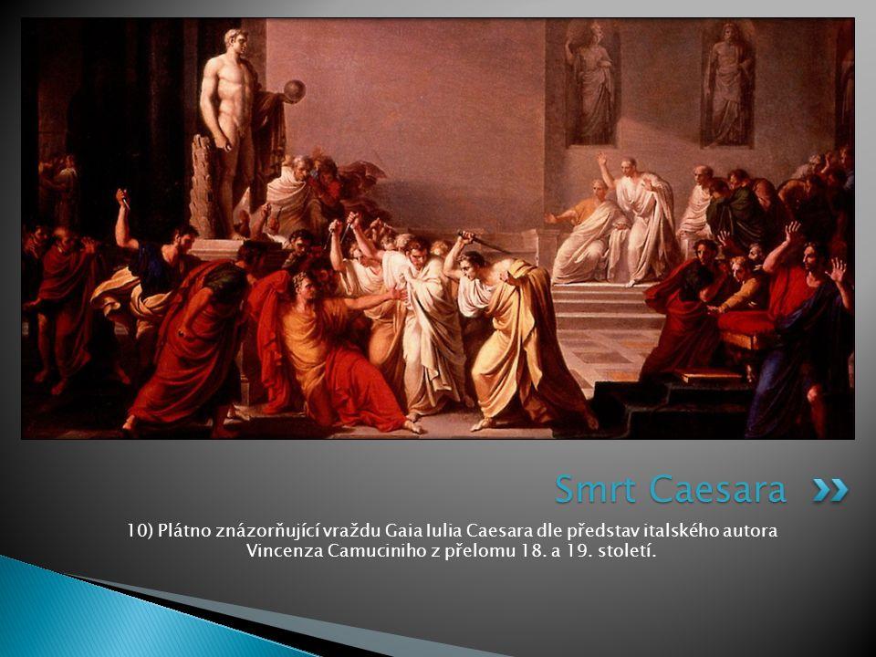 Smrt Caesara 10) Plátno znázorňující vraždu Gaia Iulia Caesara dle představ italského autora Vincenza Camuciniho z přelomu 18.