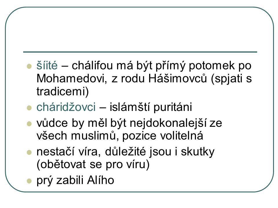 šíité – chálifou má být přímý potomek po Mohamedovi, z rodu Hášimovců (spjati s tradicemi)