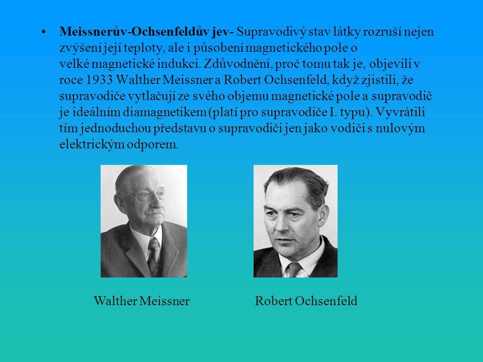Meissnerův-Ochsenfeldův jev- Supravodivý stav látky rozruší nejen zvýšení její teploty, ale i působení magnetického pole o velké magnetické indukci. Zdůvodnění, proč tomu tak je, objevili v roce 1933 Walther Meissner a Robert Ochsenfeld, když zjistili, že supravodiče vytlačují ze svého objemu magnetické pole a supravodič je ideálním diamagnetikem (platí pro supravodiče I. typu). Vyvrátili tím jednoduchou představu o supravodiči jen jako vodiči s nulovým elektrickým odporem.