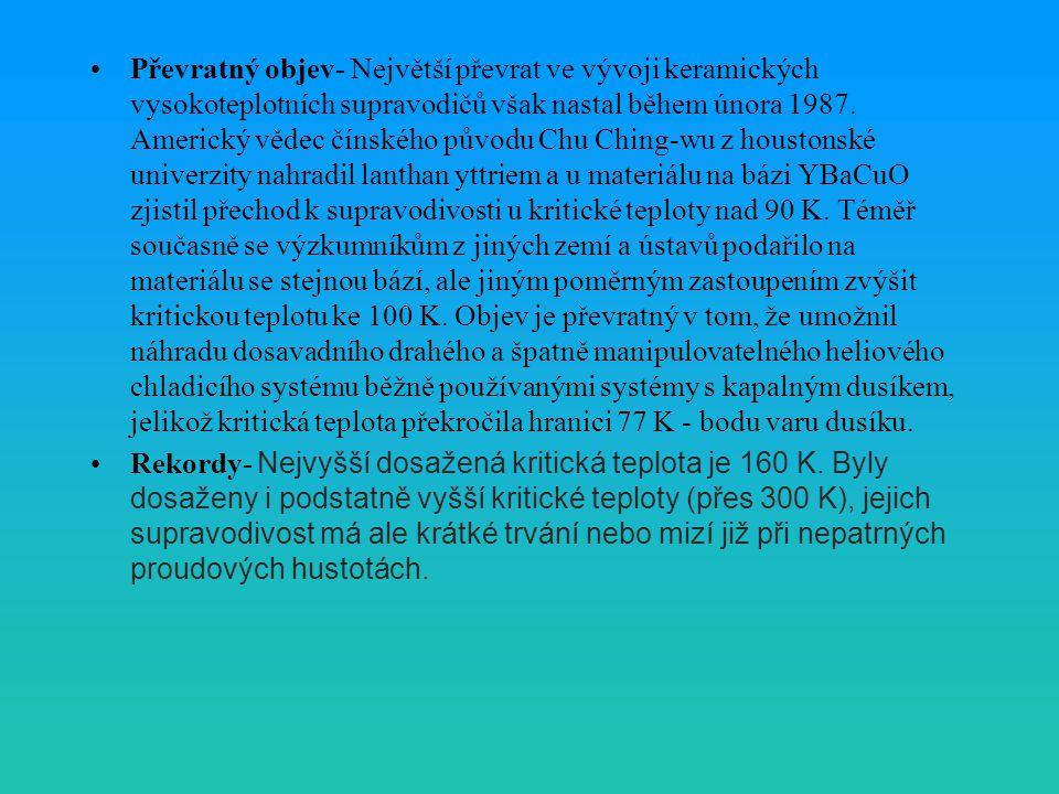 Převratný objev- Největší převrat ve vývoji keramických vysokoteplotních supravodičů však nastal během února 1987. Americký vědec čínského původu Chu Ching-wu z houstonské univerzity nahradil lanthan yttriem a u materiálu na bázi YBaCuO zjistil přechod k supravodivosti u kritické teploty nad 90 K. Téměř současně se výzkumníkům z jiných zemí a ústavů podařilo na materiálu se stejnou bází, ale jiným poměrným zastoupením zvýšit kritickou teplotu ke 100 K. Objev je převratný v tom, že umožnil náhradu dosavadního drahého a špatně manipulovatelného heliového chladicího systému běžně používanými systémy s kapalným dusíkem, jelikož kritická teplota překročila hranici 77 K - bodu varu dusíku.