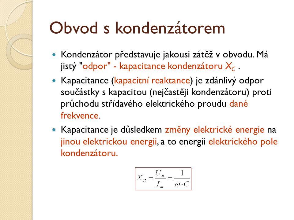 Obvod s kondenzátorem Kondenzátor představuje jakousi zátěž v obvodu. Má jistý odpor - kapacitance kondenzátoru XC .