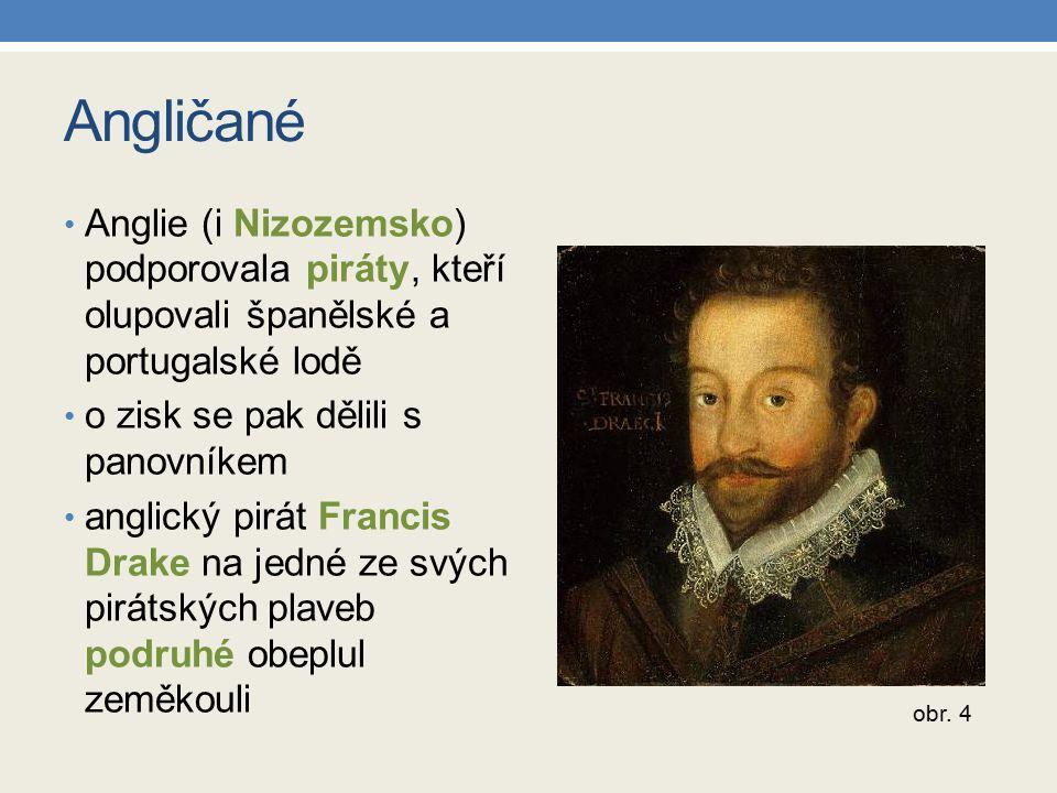 Angličané Anglie (i Nizozemsko) podporovala piráty, kteří olupovali španělské a portugalské lodě. o zisk se pak dělili s panovníkem.