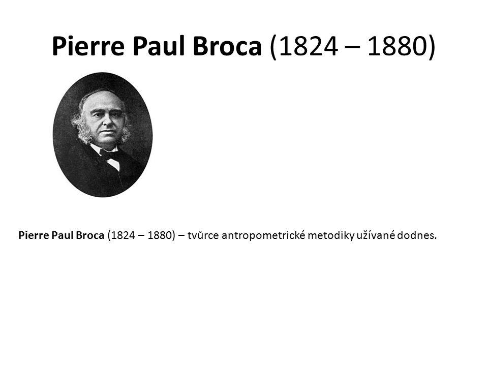 Pierre Paul Broca (1824 – 1880) Pierre Paul Broca (1824 – 1880) – tvůrce antropometrické metodiky užívané dodnes.