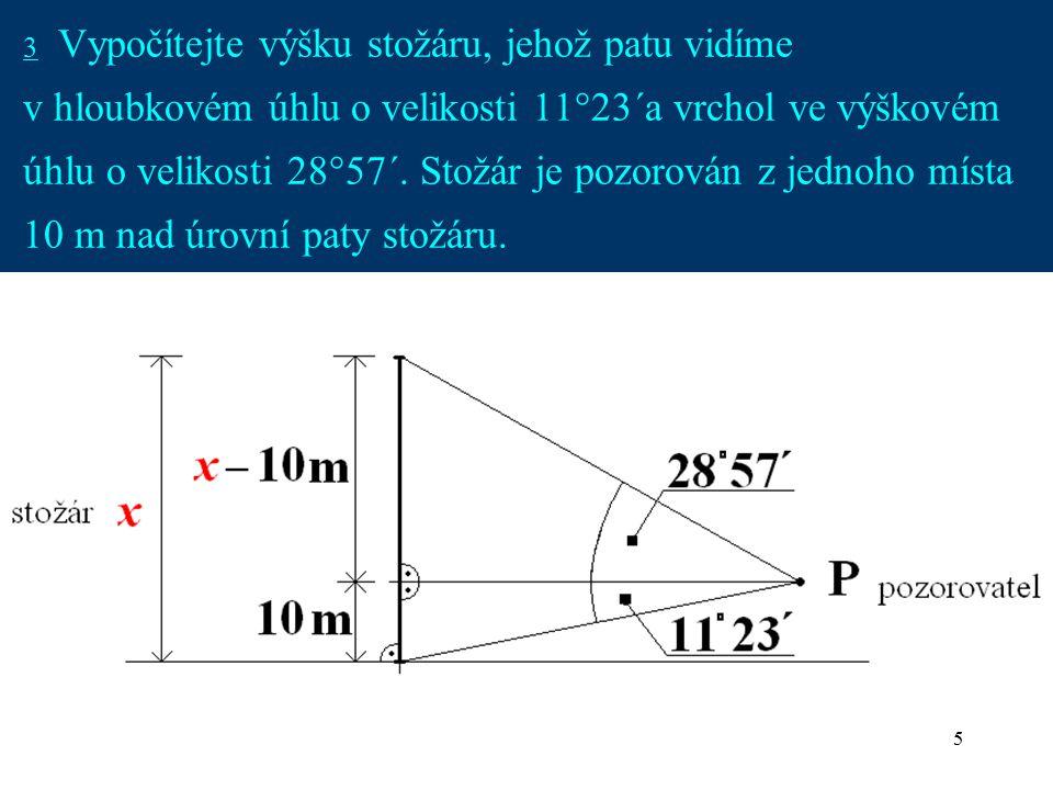 3 Vypočítejte výšku stožáru, jehož patu vidíme v hloubkovém úhlu o velikosti 11°23´a vrchol ve výškovém úhlu o velikosti 28°57´.
