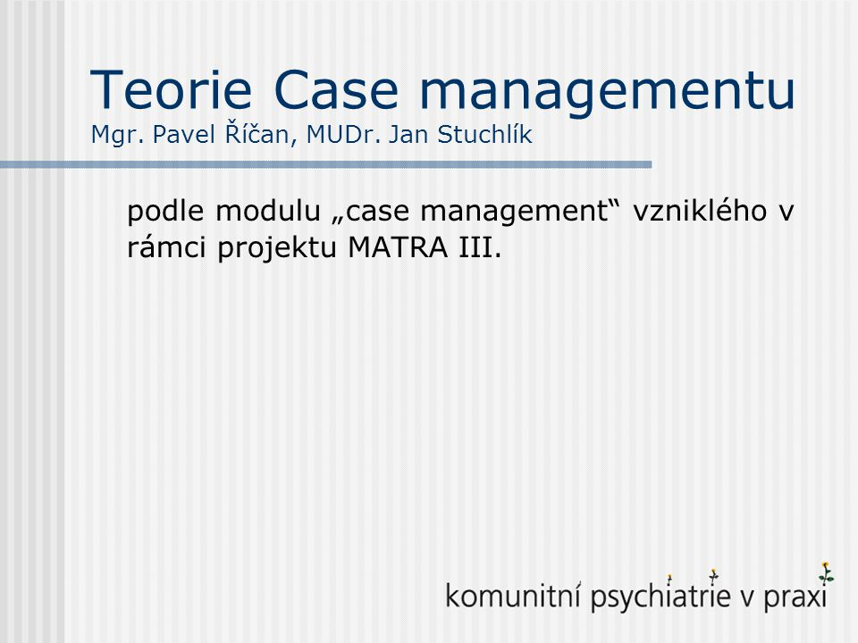 Teorie Case managementu Mgr. Pavel Říčan, MUDr. Jan Stuchlík