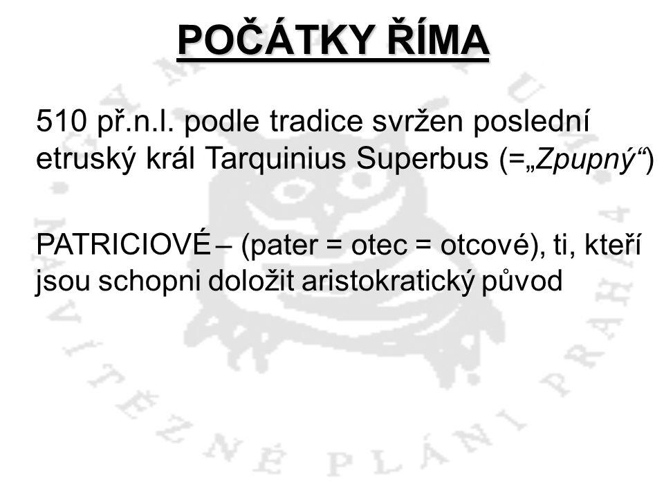 """POČÁTKY ŘÍMA 510 př.n.l. podle tradice svržen poslední etruský král Tarquinius Superbus (=""""Zpupný )"""