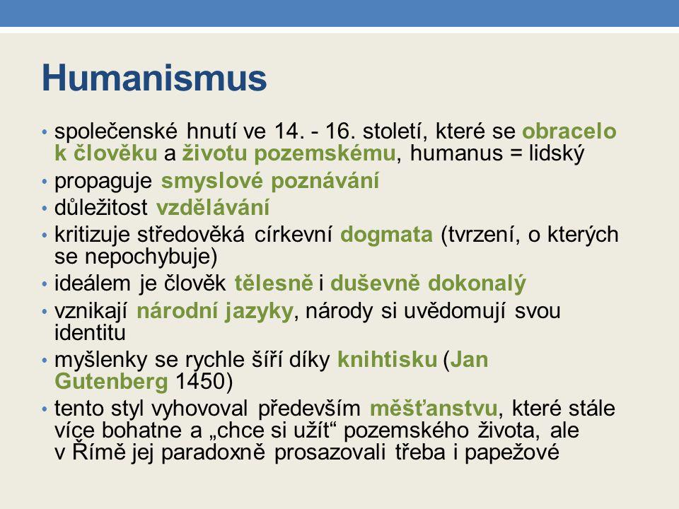 Humanismus společenské hnutí ve 14. - 16. století, které se obracelo k člověku a životu pozemskému, humanus = lidský.