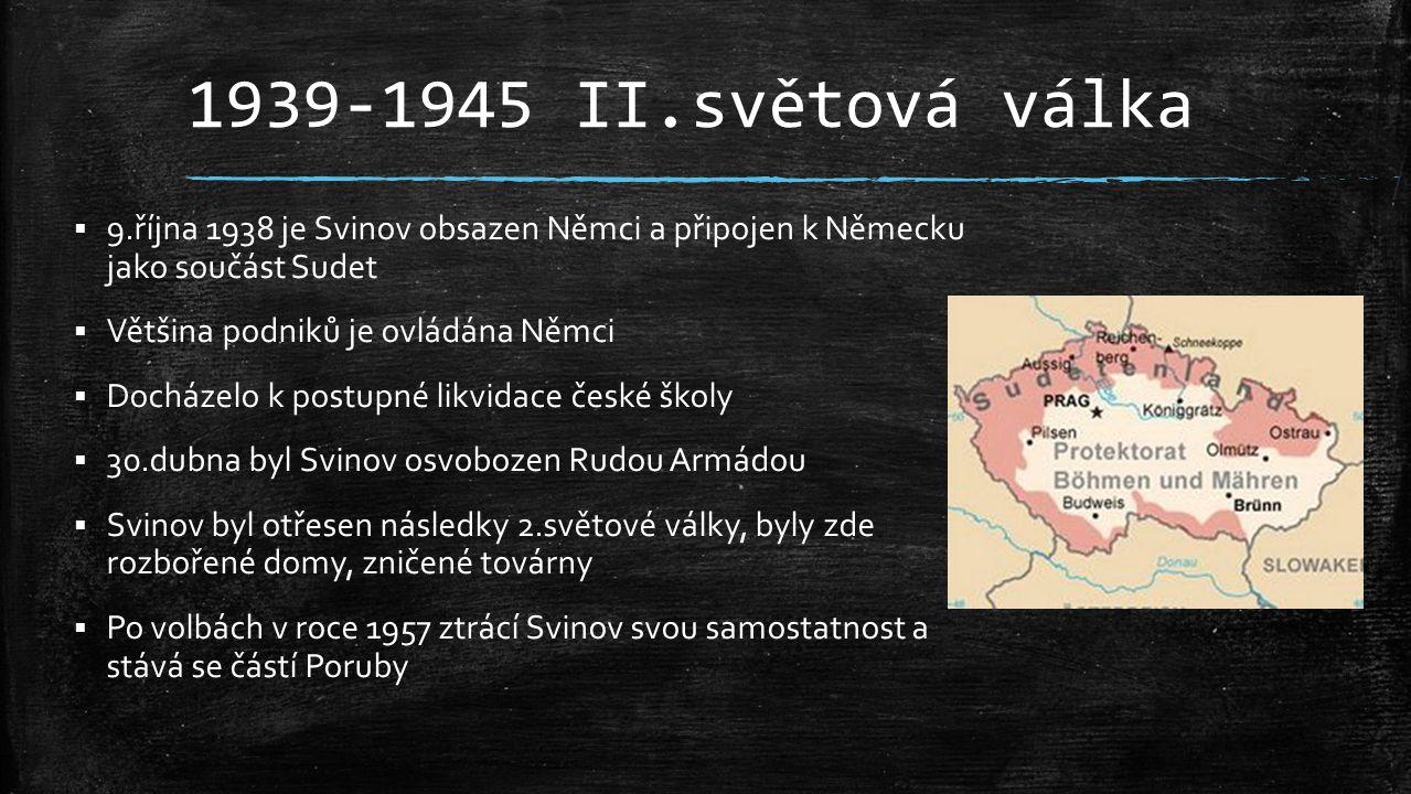 1939-1945 II.světová válka 9.října 1938 je Svinov obsazen Němci a připojen k Německu jako součást Sudet.