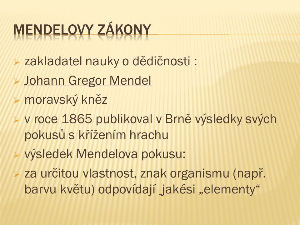MENDELOVY ZÁKONY zakladatel nauky o dědičnosti : Johann Gregor Mendel