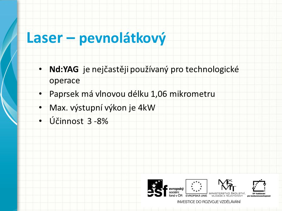 Laser – pevnolátkový Nd:YAG je nejčastěji používaný pro technologické operace. Paprsek má vlnovou délku 1,06 mikrometru.