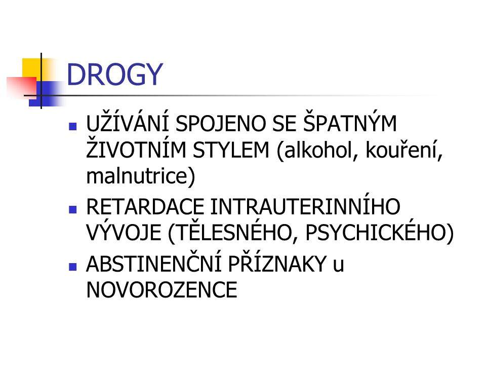 DROGY UŽÍVÁNÍ SPOJENO SE ŠPATNÝM ŽIVOTNÍM STYLEM (alkohol, kouření, malnutrice) RETARDACE INTRAUTERINNÍHO VÝVOJE (TĚLESNÉHO, PSYCHICKÉHO)