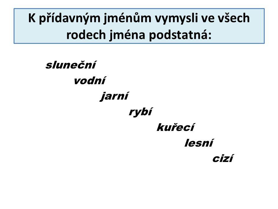 K přídavným jménům vymysli ve všech rodech jména podstatná: