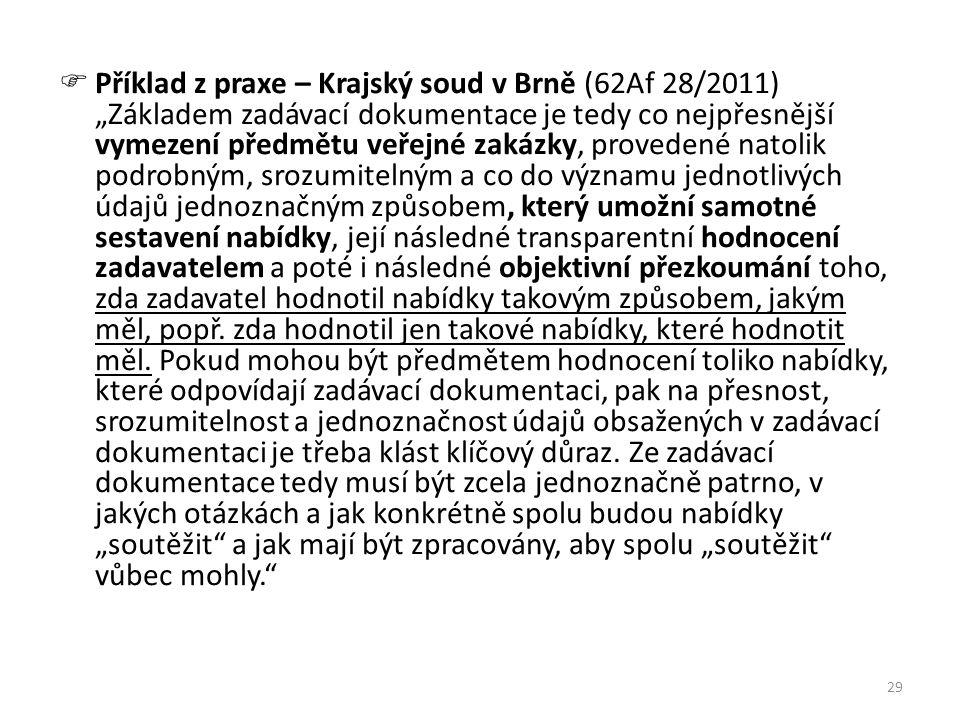 """Příklad z praxe – Krajský soud v Brně (62Af 28/2011) """"Základem zadávací dokumentace je tedy co nejpřesnější vymezení předmětu veřejné zakázky, provedené natolik podrobným, srozumitelným a co do významu jednotlivých údajů jednoznačným způsobem, který umožní samotné sestavení nabídky, její následné transparentní hodnocení zadavatelem a poté i následné objektivní přezkoumání toho, zda zadavatel hodnotil nabídky takovým způsobem, jakým měl, popř. zda hodnotil jen takové nabídky, které hodnotit měl. Pokud mohou být předmětem hodnocení toliko nabídky, které odpovídají zadávací dokumentaci, pak na přesnost, srozumitelnost a jednoznačnost údajů obsažených v zadávací dokumentaci je třeba klást klíčový důraz. Ze zadávací dokumentace tedy musí být zcela jednoznačně patrno, v jakých otázkách a jak konkrétně spolu budou nabídky """"soutěžit a jak mají být zpracovány, aby spolu """"soutěžit vůbec mohly."""