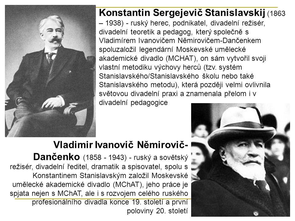 Konstantin Sergejevič Stanislavskij (1863 – 1938) - ruský herec, podnikatel, divadelní režisér, divadelní teoretik a pedagog, který společně s Vladimírem Ivanovičem Němirovičem-Dančenkem spoluzaložil legendární Moskevské umělecké akademické divadlo (MCHAT), on sám vytvořil svoji vlastní metodiku výchovy herců (tzv. systém Stanislavského/Stanislavského školu nebo také Stanislavského metodu), která později velmi ovlivnila světovou divadelní praxi a znamenala přelom i v divadelní pedagogice
