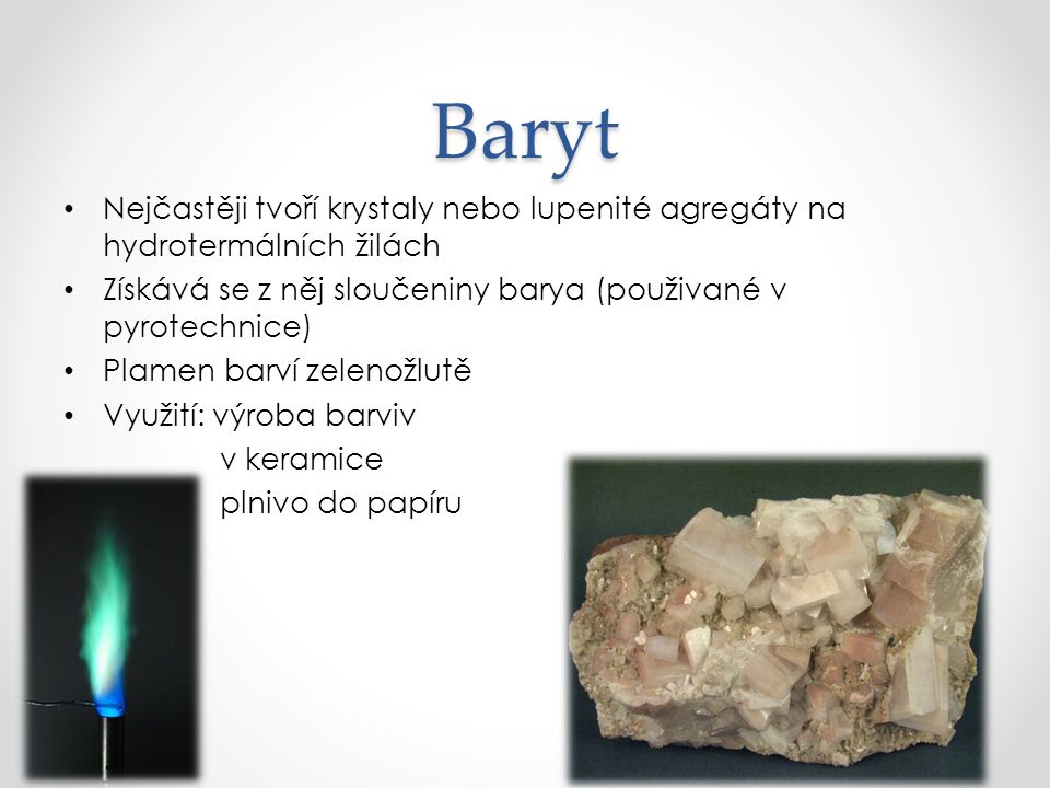 Baryt Nejčastěji tvoří krystaly nebo lupenité agregáty na hydrotermálních žilách. Získává se z něj sloučeniny barya (použivané v pyrotechnice)