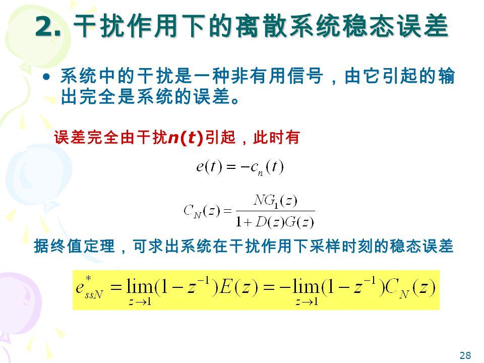 2. 干扰作用下的离散系统稳态误差 系统中的干扰是一种非有用信号,由它引起的输出完全是系统的误差。 误差完全由干扰n(t)引起,此时有