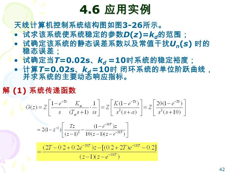 4.6 应用实例 天线计算机控制系统结构图如图3-26所示。 试求该系统使系统稳定的参数D(z)=kd的范围;