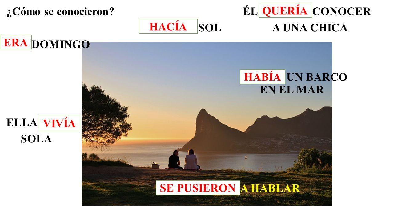 ¿Cómo se conocieron ÉL QUERER CONOCER HACER SOL A UNA CHICA SER DOMINGO HABER UN BARCO EN EL MAR ELLA VIVIR SOLA PONERSE A HABLAR