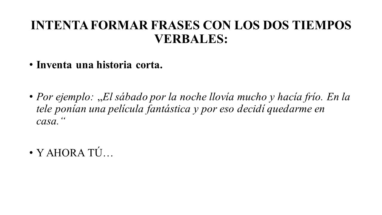 INTENTA FORMAR FRASES CON LOS DOS TIEMPOS VERBALES: