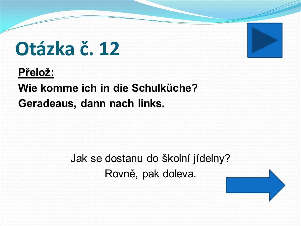 Otázka č. 12 Přelož: Wie komme ich in die Schulküche.