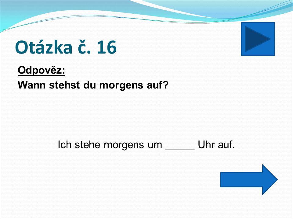 Otázka č. 16 Odpověz: Wann stehst du morgens auf Ich stehe morgens um _____ Uhr auf.