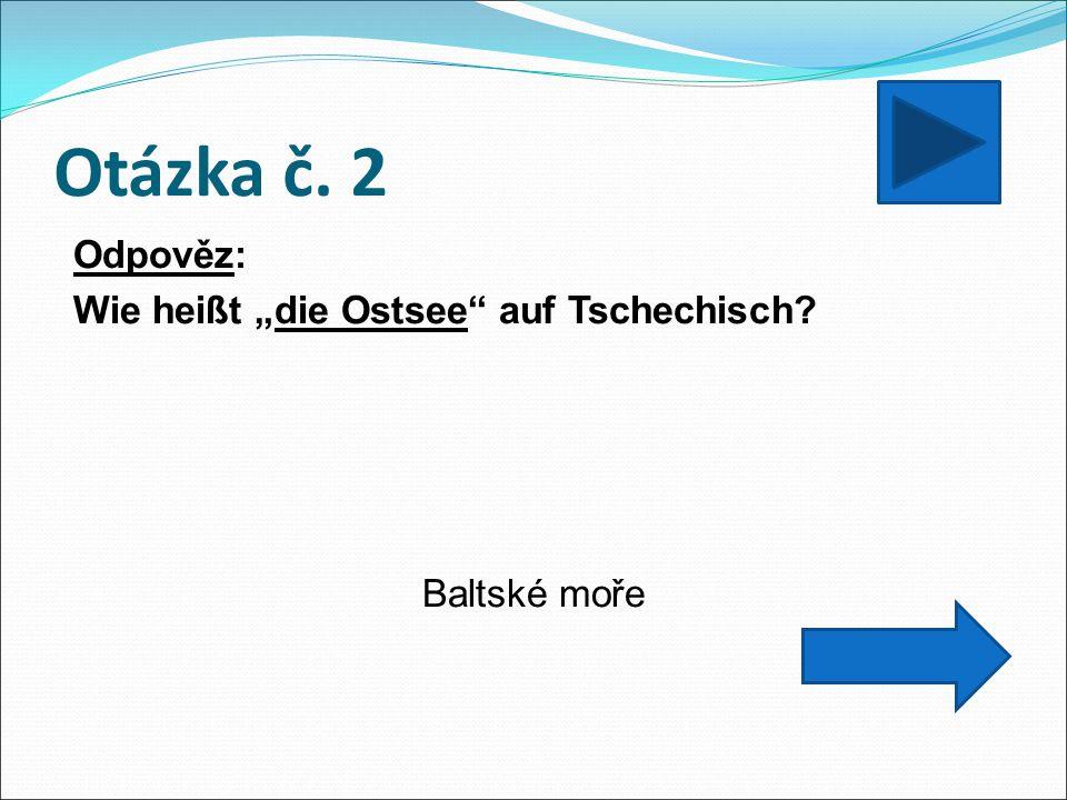 """Otázka č. 2 Odpověz: Wie heißt """"die Ostsee auf Tschechisch Baltské moře"""