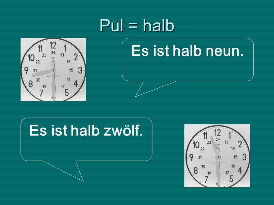 Půl = halb Es ist halb neun. Es ist halb zwölf.
