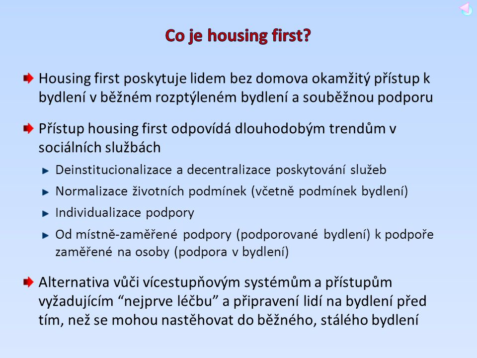 Co je housing first Housing first poskytuje lidem bez domova okamžitý přístup k bydlení v běžném rozptýleném bydlení a souběžnou podporu.