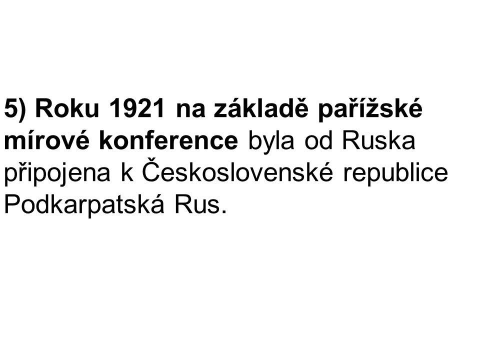 5) Roku 1921 na základě pařížské mírové konference byla od Ruska připojena k Československé republice Podkarpatská Rus.