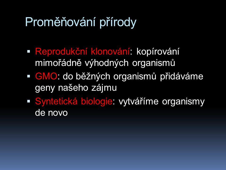 Proměňování přírody Reprodukční klonování: kopírování mimořádně výhodných organismů. GMO: do běžných organismů přidáváme geny našeho zájmu.