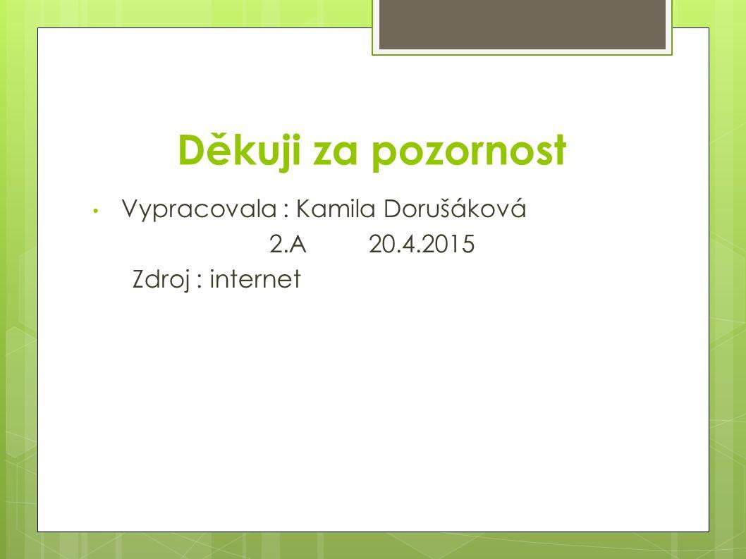 Děkuji za pozornost Vypracovala : Kamila Dorušáková 2.A 20.4.2015