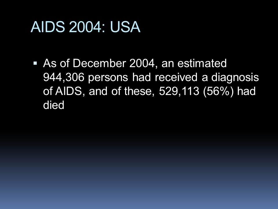 AIDS 2004: USA As of December 2004, an estimated 944,306 persons had received a diagnosis of AIDS, and of these, 529,113 (56%) had died.