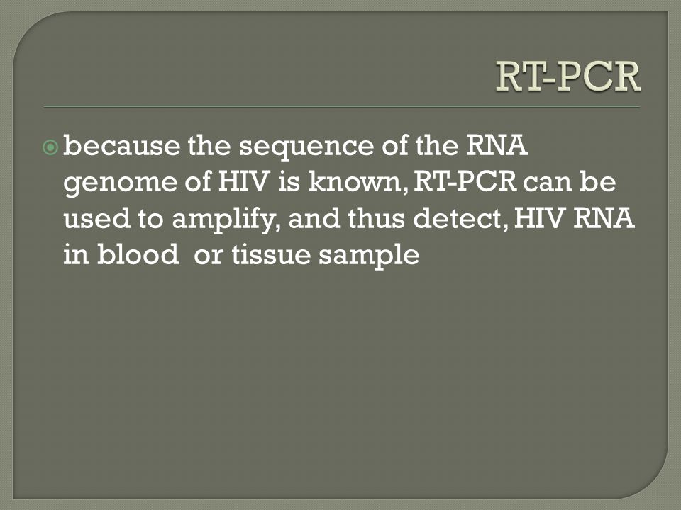RT-PCR because the sequence of the RNA genome of HIV is known, RT-PCR can be used to amplify, and thus detect, HIV RNA in blood or tissue sample.