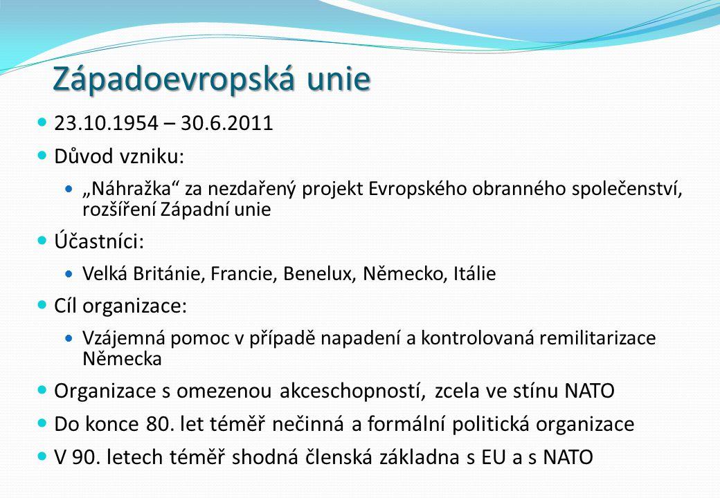 Západoevropská unie 23.10.1954 – 30.6.2011 Důvod vzniku: Účastníci:
