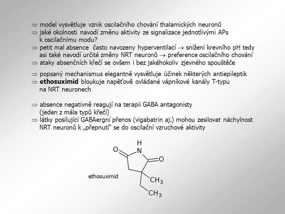  model vysvětluje vznik oscilačního chování thalamických neuronů  jaké okolnosti navodí změnu aktivity ze signalizace jednotlivými APs k oscilačnímu modu  petit mal absence často navozeny hyperventilací  snížení krevního pH tedy asi také navodí určité změny NRT neuronů  preference oscilačního chování  ataky absenčních křečí se ovšem i bez jakéhokoliv zjevného spouštěče
