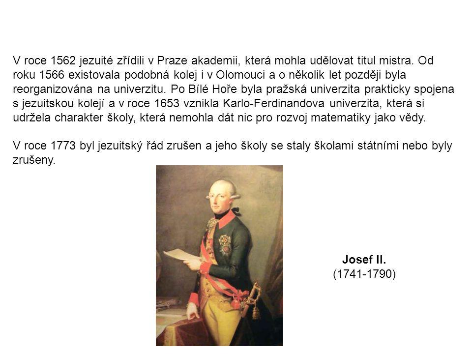 V roce 1562 jezuité zřídili v Praze akademii, která mohla udělovat titul mistra. Od roku 1566 existovala podobná kolej i v Olomouci a o několik let později byla reorganizována na univerzitu. Po Bílé Hoře byla pražská univerzita prakticky spojena s jezuitskou kolejí a v roce 1653 vznikla Karlo-Ferdinandova univerzita, která si udržela charakter školy, která nemohla dát nic pro rozvoj matematiky jako vědy.