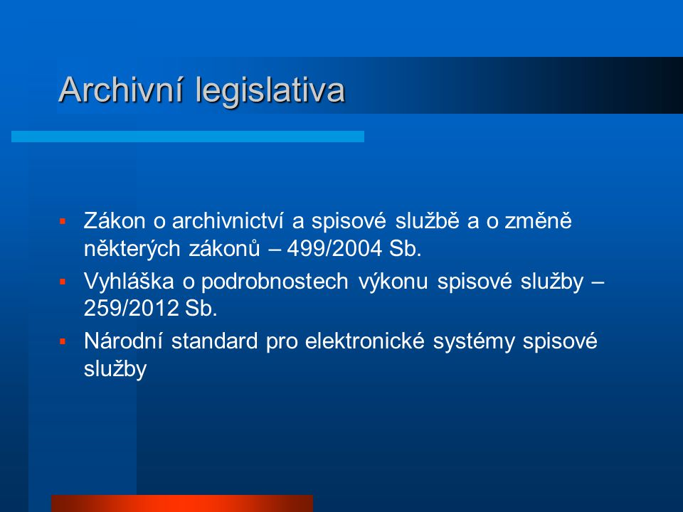 Archivní legislativa Zákon o archivnictví a spisové službě a o změně některých zákonů – 499/2004 Sb.