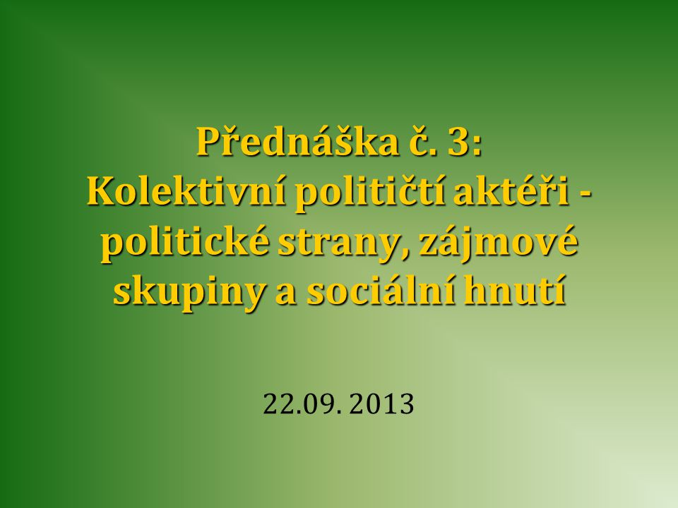 Přednáška č. 3: Kolektivní političtí aktéři - politické strany, zájmové skupiny a sociální hnutí