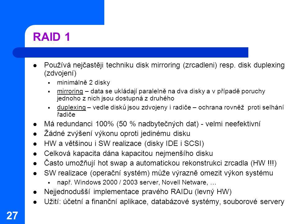 RAID 1 Používá nejčastěji techniku disk mirroring (zrcadleni) resp. disk duplexing (zdvojení) minimálně 2 disky.