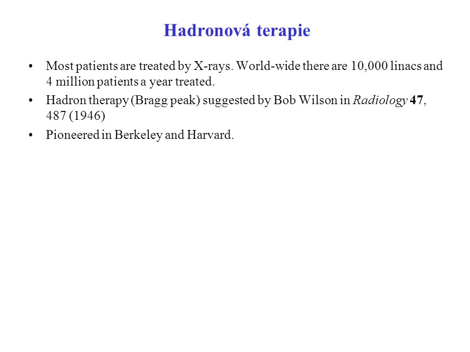Hadronová terapie Most patients are treated by X-rays. World-wide there are 10,000 linacs and 4 million patients a year treated.